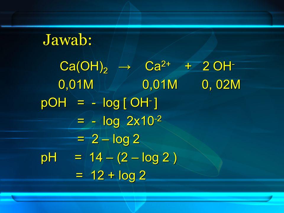 Jawab: Ca(OH)2 → Ca2+ + 2 OH- 0,01M 0,01M 0, 02M pOH = - log [ OH- ]